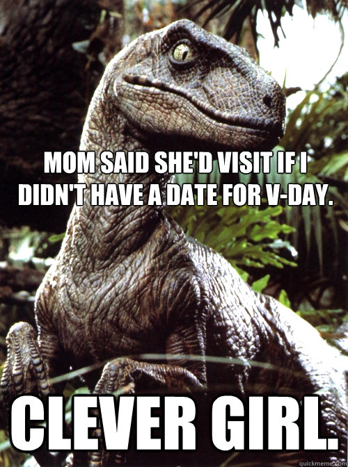 Mom said she'd visit if I didn't have a date for V-Day. Clever Girl.