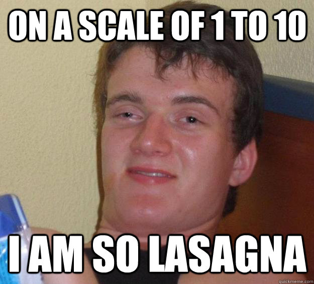 On a scale of 1 to 10 I am so Lasagna - On a scale of 1 to 10 I am so Lasagna  10 Guy