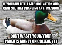 If you have little self motivation and cant see that changing anytime soon dont waste your/your parents money on college yet