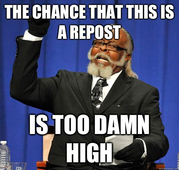 The chance that this is a repost Is too damn high