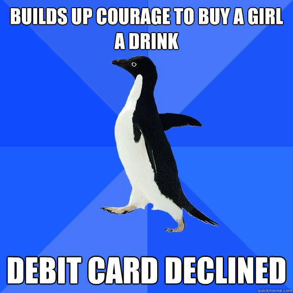 Builds up courage to buy a girl a drink Debit card declined - Builds up courage to buy a girl a drink Debit card declined  Socially Awkward Penguin