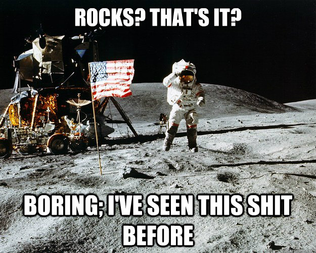 Rocks? That's It? Boring; I've seen this shit before - Rocks? That's It? Boring; I've seen this shit before  Unimpressed Astronaut