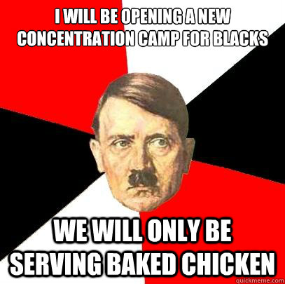 I will be opening a new concentration camp for blacks we will only be serving baked chicken