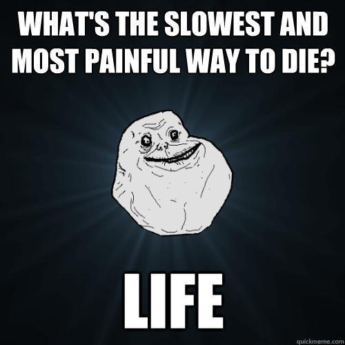 what's the slowest and most painful way to die? life - what's the slowest and most painful way to die? life  Forever Alone