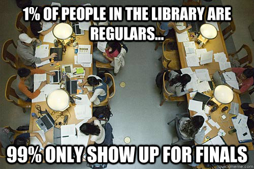 1% of people in the library are regulars... 99% only show up for finals