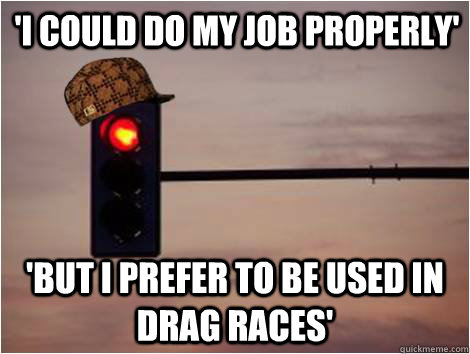 'I could do my job properly' 'But I prefer to be used in Drag races'