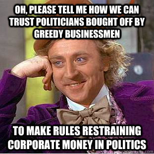 Oh, Please tell me how we can trust politicians bought off by greedy Businessmen to make rules restraining corporate money in politics - Oh, Please tell me how we can trust politicians bought off by greedy Businessmen to make rules restraining corporate money in politics  Psychotic Willy Wonka