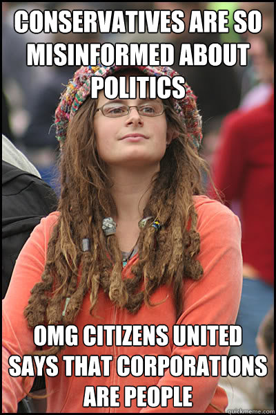 conservatives are so misinformed about politics omg citizens united says that corporations are people  College Liberal