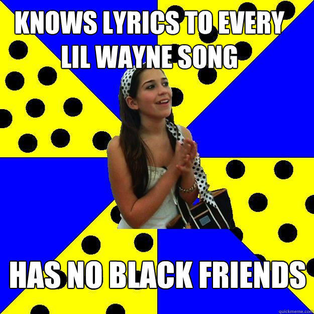 knows lyrics to every lil wayne song has no black friends - knows lyrics to every lil wayne song has no black friends  Sheltered Suburban Kid