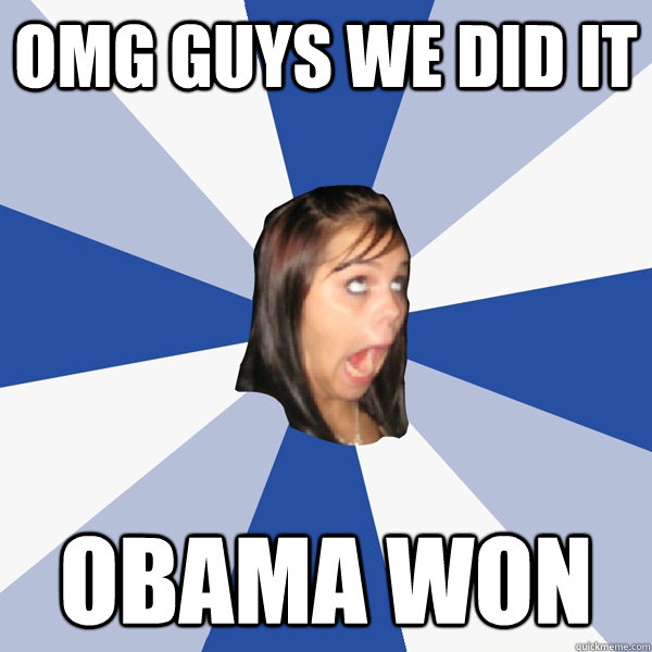 OMG GUYS WE DID IT OBAMA WON - OMG GUYS WE DID IT OBAMA WON  Annoying Facebook Girl