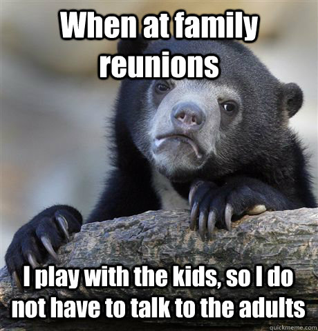When at family reunions I play with the kids, so I do not have to talk to the adults - When at family reunions I play with the kids, so I do not have to talk to the adults  Confession Bear