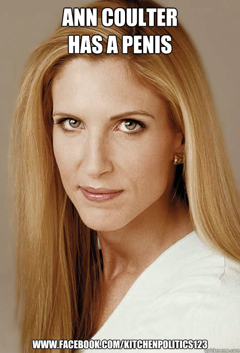 Ann Coulter has a penis www.facebook.com/kitchenpolitics123