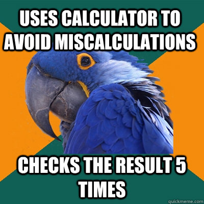 Uses calculator to avoid miscalculations Checks the result 5 times - Uses calculator to avoid miscalculations Checks the result 5 times  Paranoid Parrot