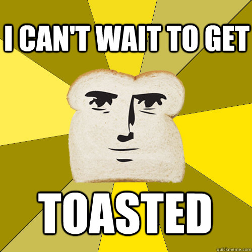 I can't wait to get Toasted - I can't wait to get Toasted  Breadfriend
