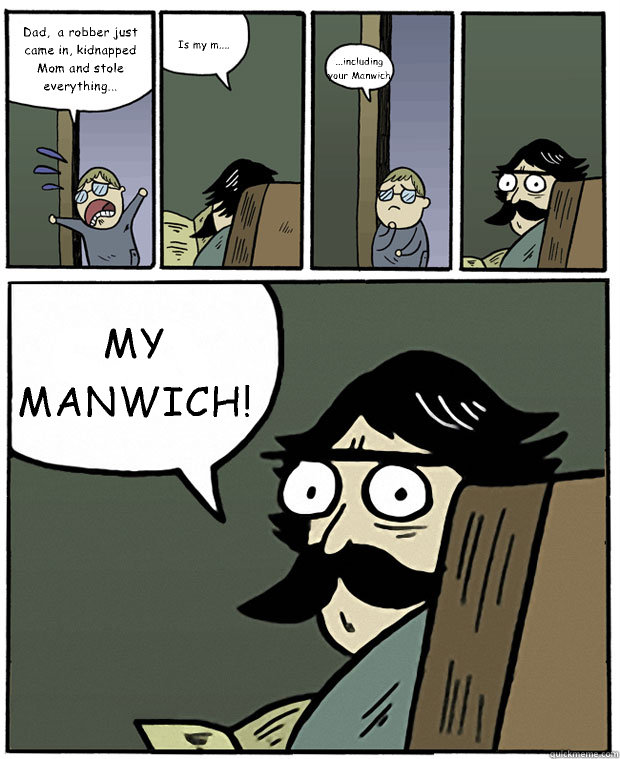 Dad,  a robber just came in, kidnapped Mom and stole everything... Is my m.... ...including your Manwich MY MANWICH! - Dad,  a robber just came in, kidnapped Mom and stole everything... Is my m.... ...including your Manwich MY MANWICH!  Stare Dad