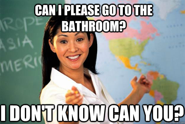 Can I please go to the bathroom? I don't know can you? - Can I please go to the bathroom? I don't know can you?  Unhelpful High School Teacher