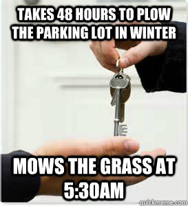 Takes 48 hours to plow the parking lot in winter Mows the grass at 5:30am - Takes 48 hours to plow the parking lot in winter Mows the grass at 5:30am  Misc