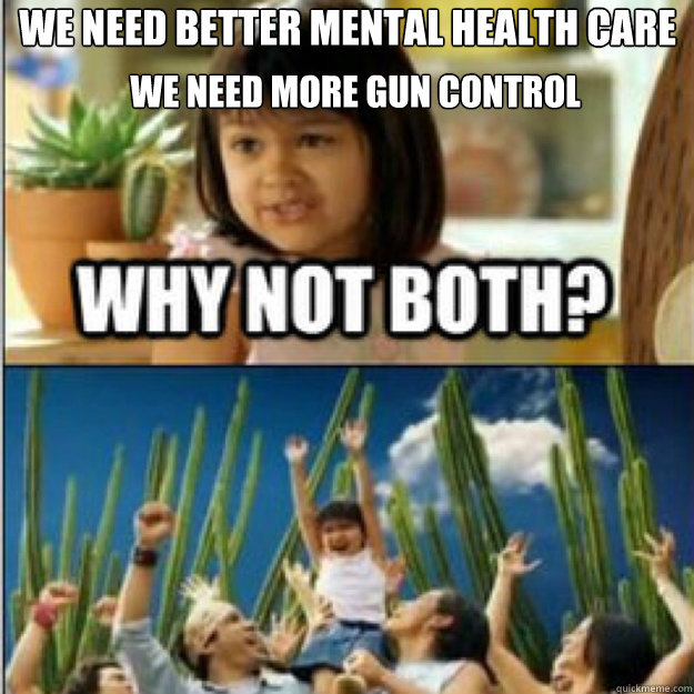 we need better mental health care  we need more gun control we need more gun control - we need better mental health care  we need more gun control we need more gun control  Misc