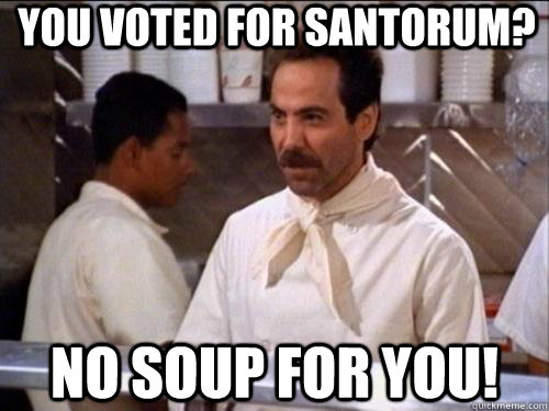 You voted For Santorum? No Soup for You!  Soup Nazi