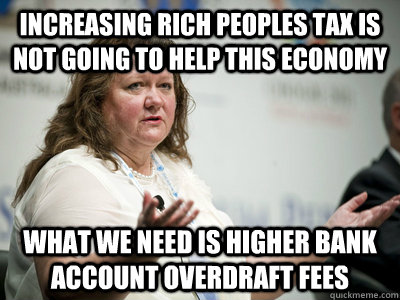 increasing rich peoples tax is not going to help this economy what we need is higher bank account overdraft fees