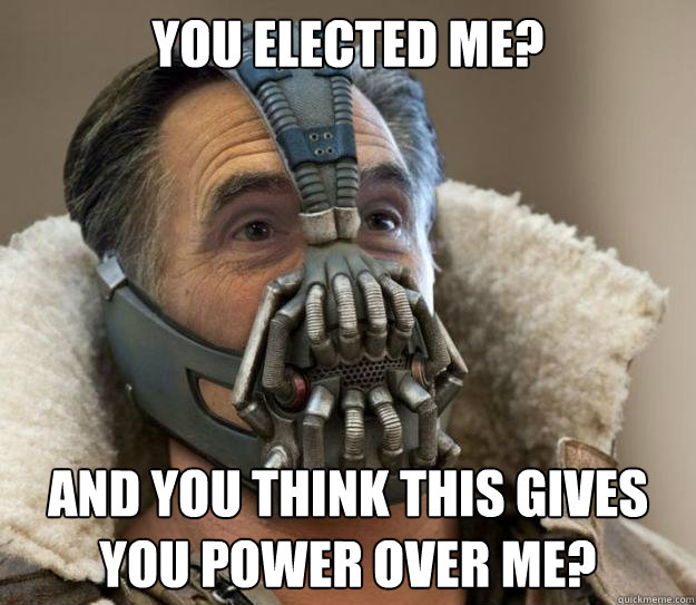 You elected me? And you think this gives you power over me?