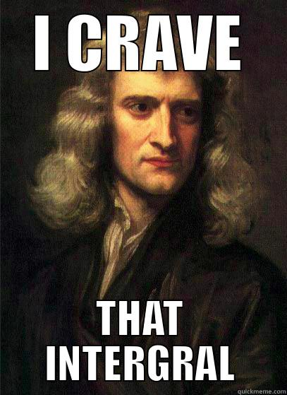 I CRAVE THAT INTERGRAL Sir Isaac Newton