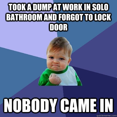 Took a dump at work in solo bathroom and forgot to lock door Nobody came in - Took a dump at work in solo bathroom and forgot to lock door Nobody came in  Success Kid