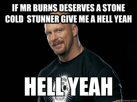 if mr burns deserves a stone cold  stunner give me a hell yeah Hell yeah