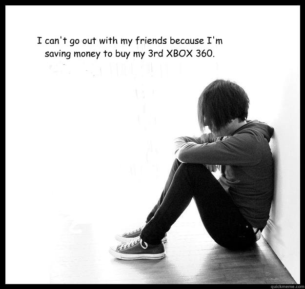 I can't go out with my friends because I'm saving money to buy my 3rd XBOX 360.  Sad Youth