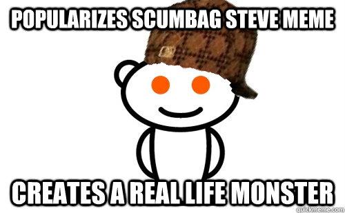 popularizes scumbag steve meme creates a real life monster