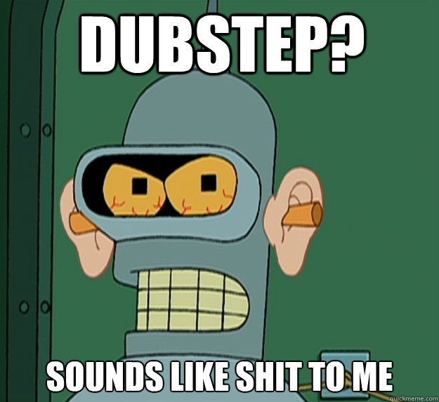 DUBSTEP?  SOUNDS LIKE SHIT TO ME