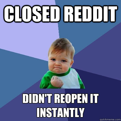 closed reddit didn't reopen it instantly - closed reddit didn't reopen it instantly  Success Kid