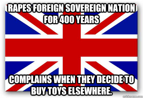 Rapes foreign sovereign nation for 400 years Complains when they decide to buy toys elsewhere.