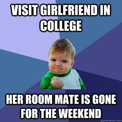 visit girlfriend in college Her room mate is gone for the weekend - visit girlfriend in college Her room mate is gone for the weekend  Success Kid