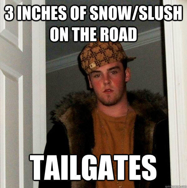 3 inches of snow/slush on the road tailgates - 3 inches of snow/slush on the road tailgates  Scumbag Steve
