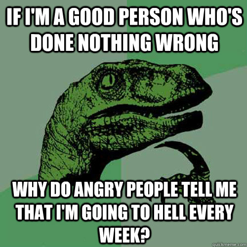 If I'm a good person who's done nothing wrong Why do angry people tell me that I'm going to hell every week? - If I'm a good person who's done nothing wrong Why do angry people tell me that I'm going to hell every week?  Philosoraptor