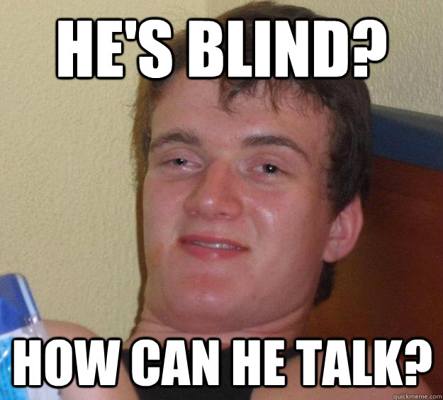 He's blind? How can he talk? - He's blind? How can he talk?  10 Guy