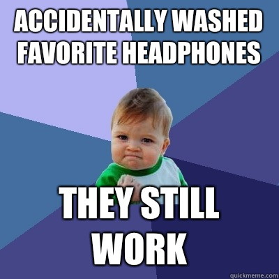 Accidentally washed favorite headphones They still work - Accidentally washed favorite headphones They still work  Success Kid