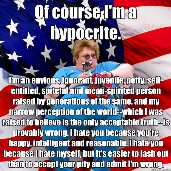 Of course I'm a hypocrite. I'm an envious, ignorant, juvenile, petty, self-entitled, spiteful and mean-spirited person raised by generations of the same, and my narrow perception of the world--which I was raised to believe is the only acceptable truth--is