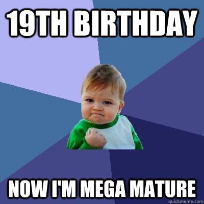 cb6077650afa78ab0c9ac72c24925a0016645b8ee1ea3a984c6c48369deba2b0 19th birthday now i'm mega mature success kid quickmeme