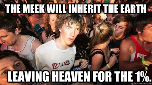 The meek will inherit the earth leaving heaven for the 1%. - The meek will inherit the earth leaving heaven for the 1%.  Sudden Clarity Clarence