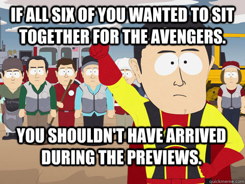 If all six of you wanted to sit together for The Avengers. You shouldn't have arrived during the previews.  - If all six of you wanted to sit together for The Avengers. You shouldn't have arrived during the previews.   Captain Hindsight