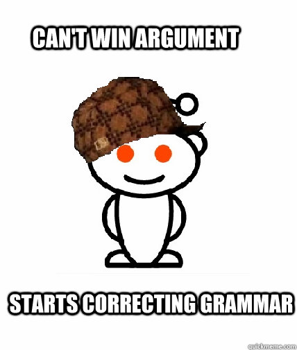 can't win argument starts correcting grammar - can't win argument starts correcting grammar  Scumbag Redditor