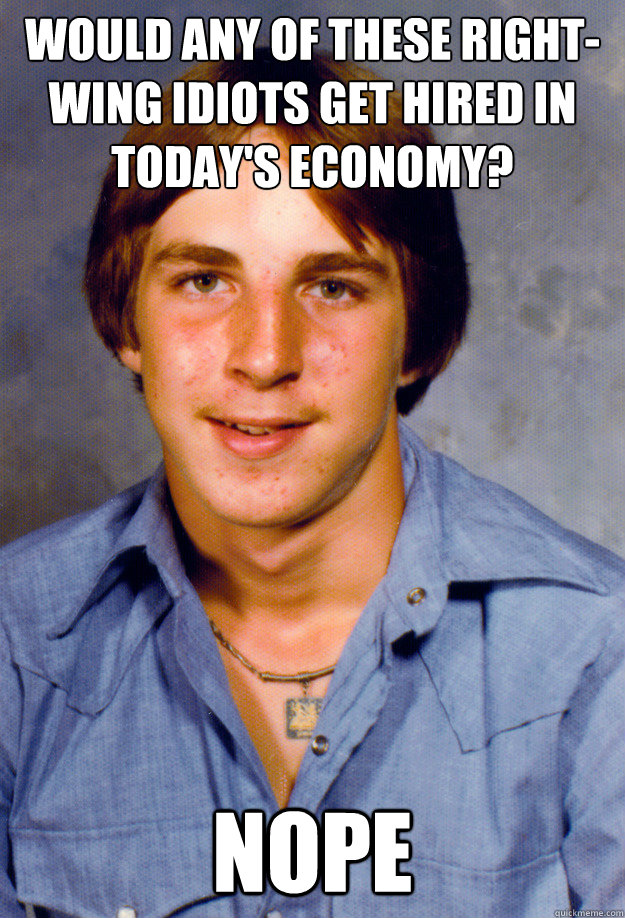 Would any of these right-wing idiots get hired in today's economy? Nope - Would any of these right-wing idiots get hired in today's economy? Nope  Old Economy Steven
