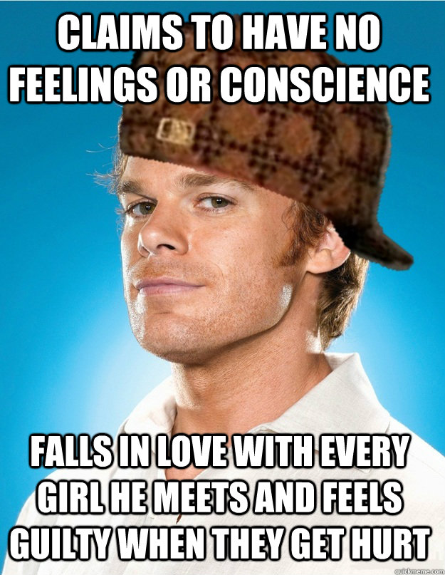 Claims to have no feelings or conscience falls in love with every girl he meets and feels guilty when they get hurt - Claims to have no feelings or conscience falls in love with every girl he meets and feels guilty when they get hurt  Scumbag Dexter
