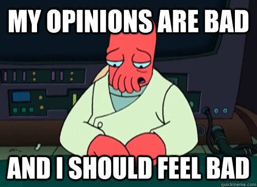 My opinions are bad and i should feel bad  sad zoidberg