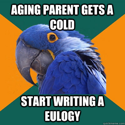 Aging parent gets a cold start writing a eulogy - Aging parent gets a cold start writing a eulogy  Paranoid Parrot