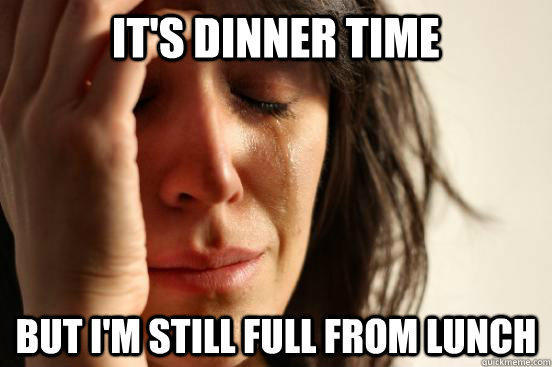 It's dinner time but i'm still full from lunch - It's dinner time but i'm still full from lunch  First World Problems