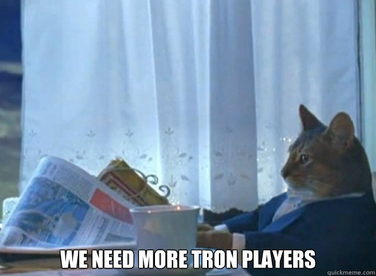we need more tron players -  we need more tron players  After waking up and no one is online
