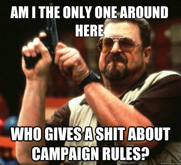 Am I the only one around here Who gives a shit about campaign rules? - Am I the only one around here Who gives a shit about campaign rules?  Walter